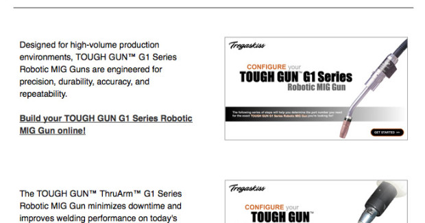 The configurators lead users through a step-by-step process in which they choose each component of their TOUGH GUN™ G1 or TOUGH GUN ThruArm G1 Series Robotic MIG Guns from various offerings. The choices differ depending on which gun model is selected.